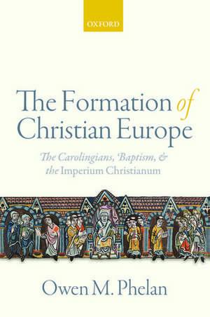 The Formation of Christian Europe: The Carolingians, Baptism, and the Imperium Christianum de Owen M. Phelan