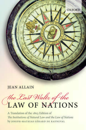 The Last Waltz of the Law of Nations: A Translation of The 1803 Edition of de Rayneval's The Institutions of Natural Law and the Law of Nations de Joseph-Mathias Gérard de Rayneval