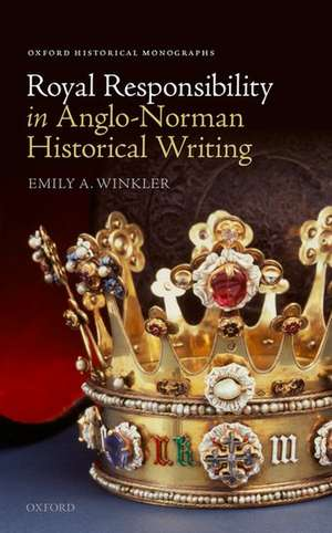 Royal Responsibility in Anglo-Norman Historical Writing de Emily A. Winkler