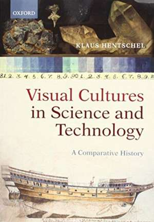 Visual Cultures in Science and Technology: A Comparative History de Klaus Hentschel
