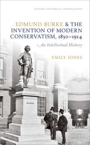 Edmund Burke and the Invention of Modern Conservatism, 1830-1914: An Intellectual History de Emily Jones