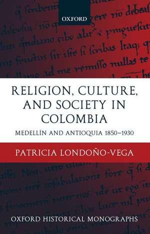 Religion, Society, and Culture in Colombia: Medellín and Antioquia, 1850-1930 de Patricia Londoño-Vega