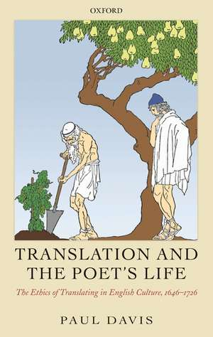 Translation and the Poet's Life: The Ethics of Translating in English Culture, 1646-1726 de Paul Davis