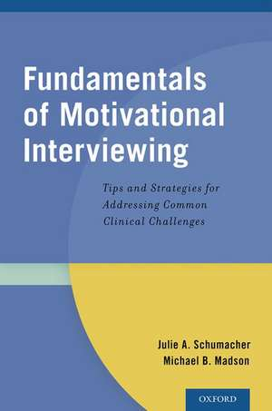 Fundamentals of Motivational Interviewing: Tips and Strategies for Addressing Common Clinical Challenges de Julie A. Schumacher