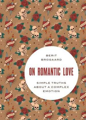 On Romantic Love: Simple Truths about a Complex Emotion de Berit Brogaard