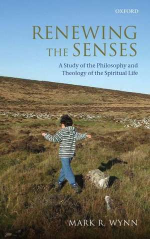 Renewing the Senses: A Study of the Philosophy and Theology of the Spiritual Life de Mark R. Wynn