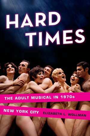 Hard Times: The Adult Musical in 1970s New York City de Elizabeth L. Wollman