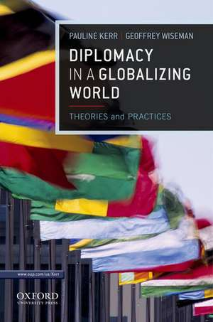 Diplomacy in a Globalizing World: Theories and Practices de Pauline Kerr