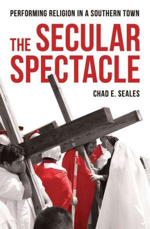 The Secular Spectacle: Performing Religion in a Southern Town de Chad E. Seales