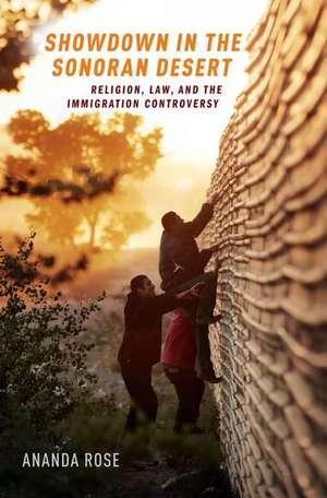 Showdown in the Sonoran Desert: Religion, Law, and the Immigration Controversy de Ananda Rose