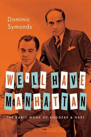 We'll Have Manhattan: The Early Work of Rodgers & Hart de Dominic Symonds