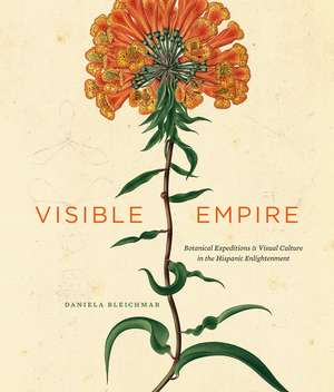 Visible Empire: Botanical Expeditions and Visual Culture in the Hispanic Enlightenment de Daniela Bleichmar