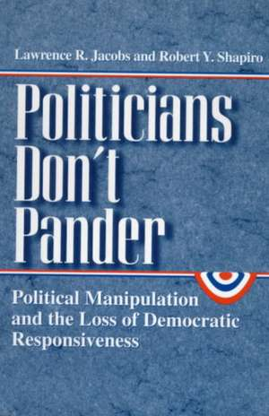 Politicians Don't Pander: Political Manipulation and the Loss of Democratic Responsiveness de Lawrence R. Jacobs