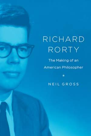 Richard Rorty: The Making of an American Philosopher de Neil Gross
