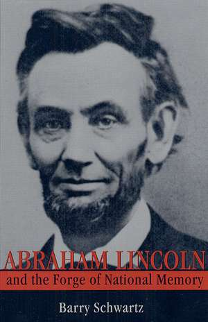 Abraham Lincoln and the Forge of National Memory de Barry Schwartz