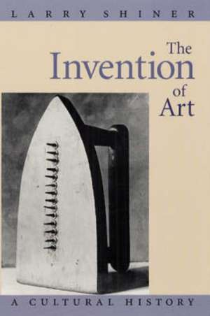 The Invention of Art – A Cultural History de Larry Shiner
