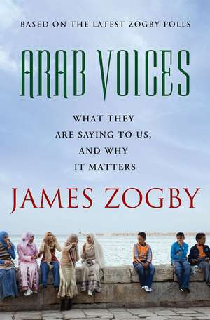 Arab Voices:  What They Are Saying to Us, and Why It Matters de James Zogby
