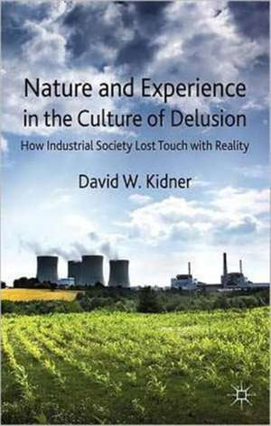 Nature and Experience in the Culture of Delusion: How Industrial Society Lost Touch with Reality de D. Kidner