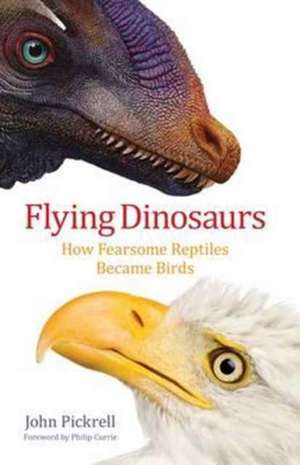Flying Dinosaurs – How Fearsome Reptiles Became Birds de John Pickrell