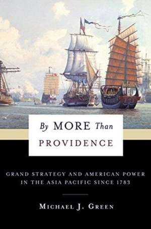 By More Than Providence – Grand Strategy and American Power in the Asia Pacific Since 1783 de Michael Green