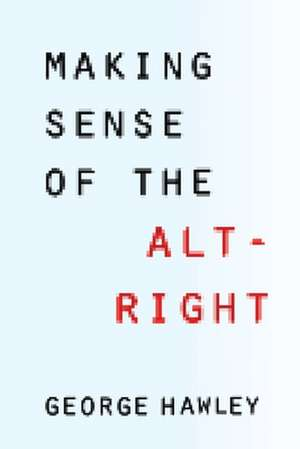 Making Sense of the Alt–Right de George Hawley