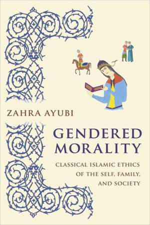 Gendered Morality – Classical Islamic Ethics of the Self, Family, and Society de Zahra M. S. Ayubi