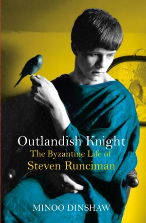 Outlandish Knight: The Byzantine Life of Steven Runciman de Minoo Dinshaw