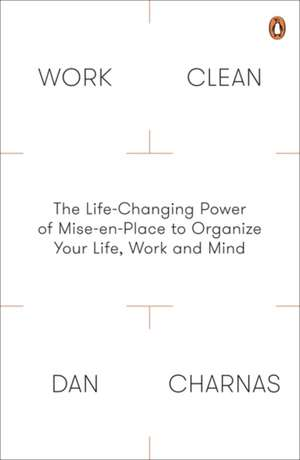 Work Clean: The Life-Changing Power of Mise-En-Place to Organize Your Life, Work and Mind de Dan Charnas