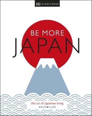 Be More Japan: The Art of Japanese Living de DK Travel