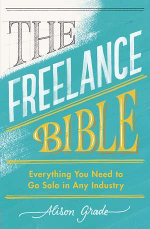 The Freelance Bible: Everything You Need to Go Solo in Any Industry de Alison Grade