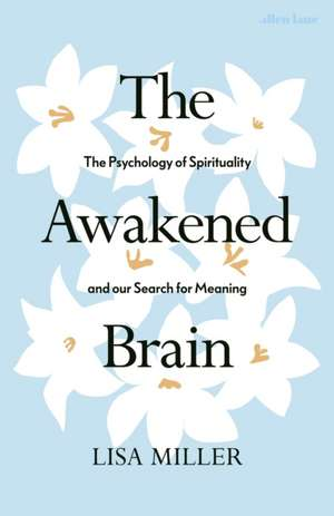 The Awakened Brain: The Psychology of Spirituality and Our Search for Meaning de Lisa Miller