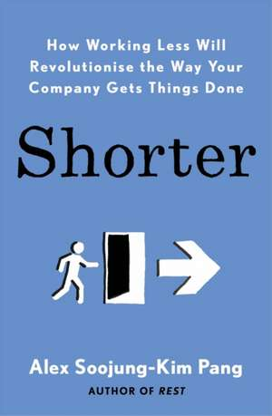 Shorter: How Working Less Will Revolutionise the Way Your Company Gets Things Done de Alex Soojung-Kim Pang