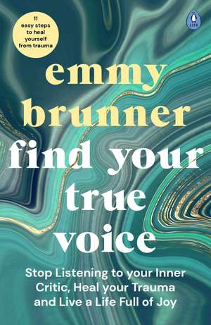 Find Your True Voice: Stop Listening to Your Inner Critic, Heal Your Trauma and Live a Life Full of Joy de Emmy Brunner