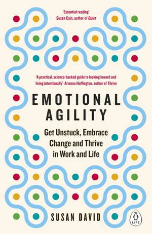 Emotional Agility: Get Unstuck, Embrace Change and Thrive in Work and Life de Susan David