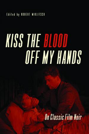 Kiss the Blood Off My Hands: On Classic Film Noir de Robert Miklitsch