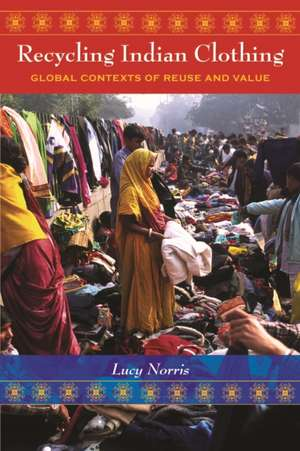 Recycling Indian Clothing:  Global Contexts of Reuse and Value de Lucy Norris
