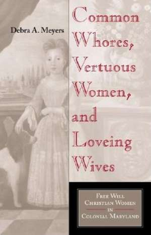 Common Whores, Vertuous Women, and Loveing Wives:  Free Will Christian Women in Colonial Maryland de Debra Meyers