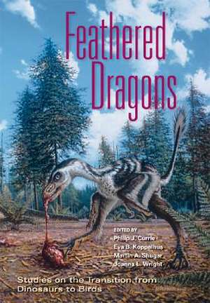 Feathered Dragons:  Studies on the Transition from Dinosaurs to Birds de Philip J. Currie