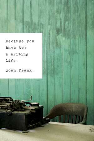 Because You Have To: A Writing Life de Joan Frank