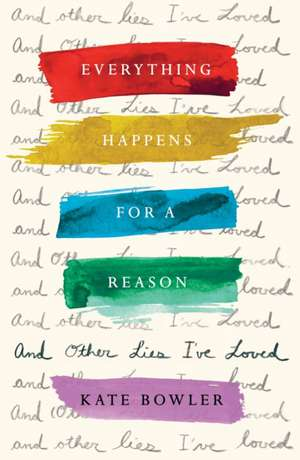 Everything Happens For A Reason: And Other Lies I've Loved de Kate Bowler