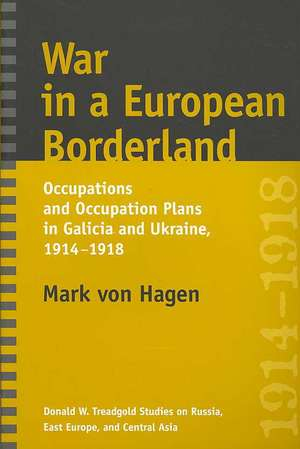 War in a European Borderland:  Occupations and Occupation Plans in Galicia and Ukraine, 1914-1918 de Mark L. Von Hagen