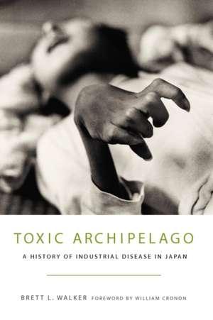 Toxic Archipelago:  A History of Industrial Disease in Japan de Brett L. Walker