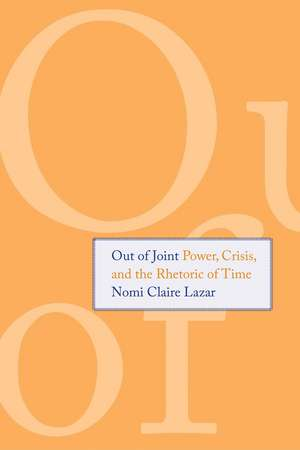Out of Joint: Power, Crisis, and the Rhetoric of Time de Nomi Claire Lazar
