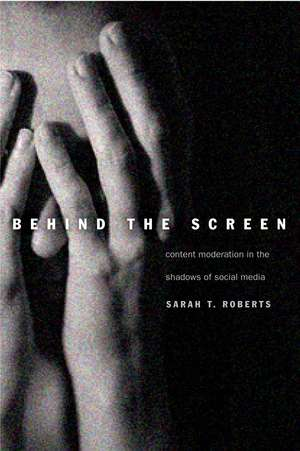 Behind the Screen: Content Moderation in the Shadows of Social Media de Sarah T. Roberts