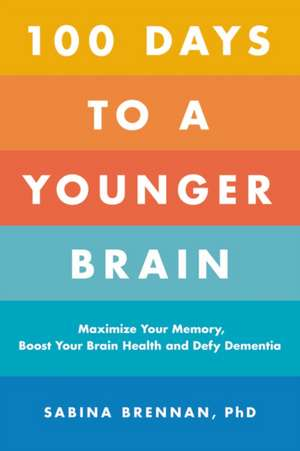 100 Days to a Younger Brain: Maximize Your Memory, Boost Your Brain Health, and Defy Dementia de Sabina Brennan
