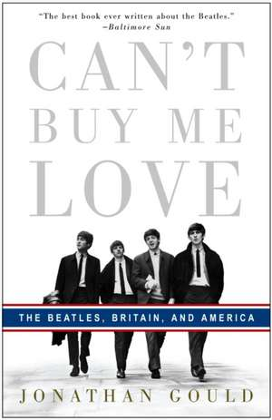 Can't Buy Me Love:  The Beatles, Britain, and America de Jonathan Gould