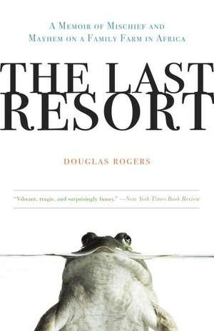 The Last Resort:  A Memoir of Mischief and Mayhem on a Family Farm in Africa de Douglas Rogers