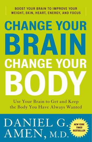 Change Your Brain, Change Your Body:  Use Your Brain to Get and Keep the Body You Have Always Wanted de Daniel G. Amen