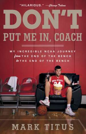 Don't Put Me In, Coach:  My Incredible NCAA Journey from the End of the Bench to the End of the Bench de Mark Titus