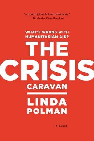 The Crisis Caravan:  What's Wrong with Humanitarian Aid? de Linda Polman